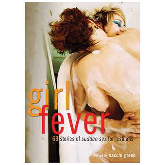 Girl Fever 69 Stories of Sudden Sex for Lesbians edited by Sacchi Green