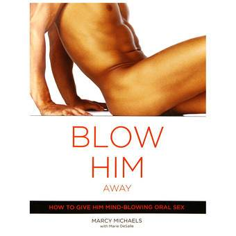 Blow Him Away: How to Give Him Mind-Blowing Oral Sex by Marcy Michaels