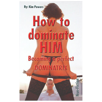 How To Dominate Him - Becoming A Perfect Dominatrix by Kim Powers