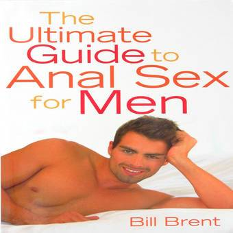 The Ultimate Guide to Anal Sex for Men by Bill Brent