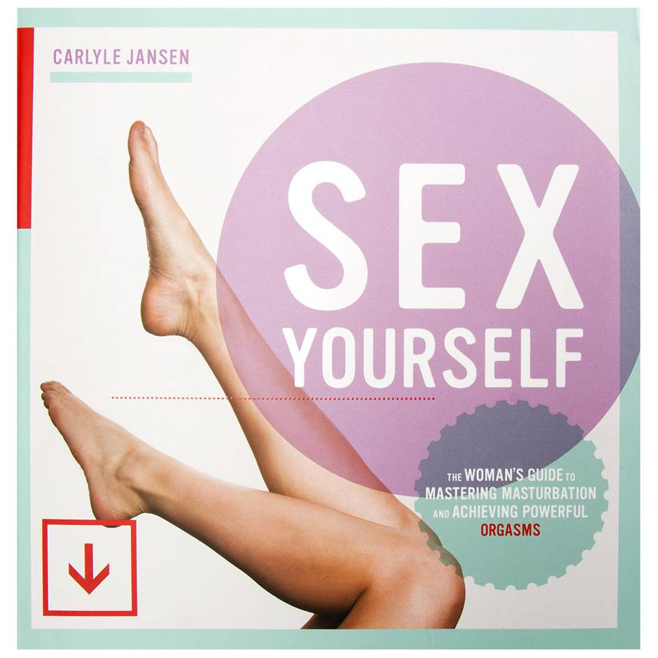 Sex Yourself: The Woman's Guide to Mastering Masturbation
