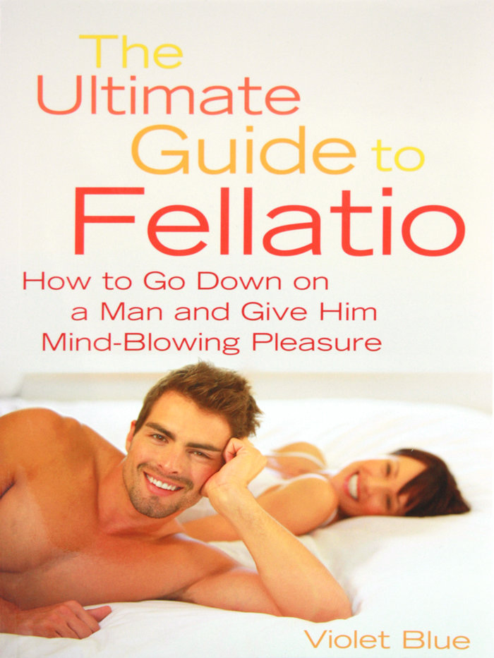 The Ultimate Guide to Fellatio by Violet Blue