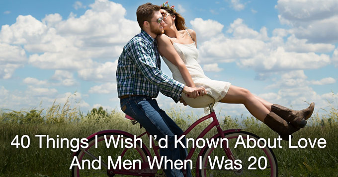 40 things I wish I'd know about love and men when i was 20