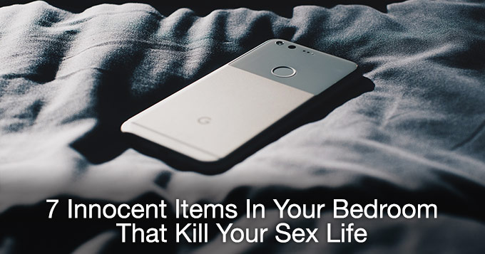 7 Innocent Items In Your Bedroom That Kill Your Sex Life