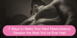 7 ways to make your next masturbatory session the best you've ever had