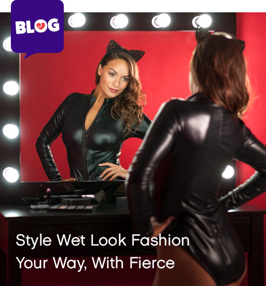style wet look fashion your way, with fierce