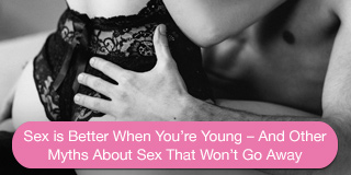 sex is better when you're young - and other myths about sex that won't go away