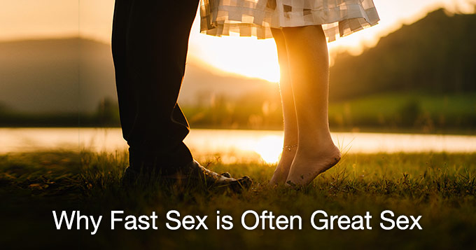 why fast sex is often great sex